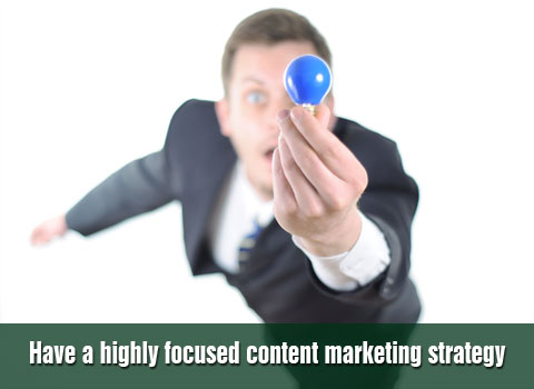Have a highly focused content marketing strategy