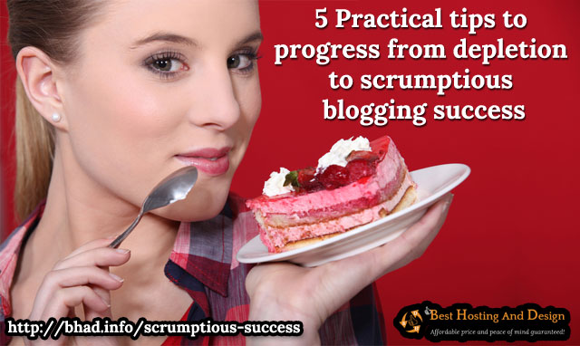 5 Practical tips to progress from depletion to scrumptious blogging success